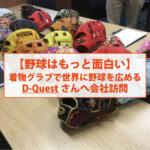【野球はもっと面白い】着物グラブで世界に野球を広めるD-Questさんへ会社訪問