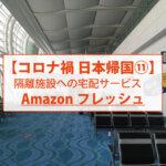 【コロナ禍 日本帰国⑪】隔離施設への宅配サービス Amazonフレッシュ